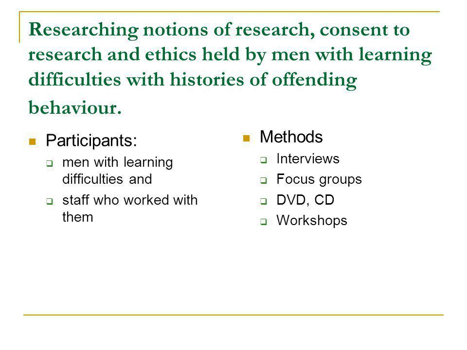 Researching notions of research, consent to research and ethics held by men with learning difficulties with histories of offending behaviour. Particip