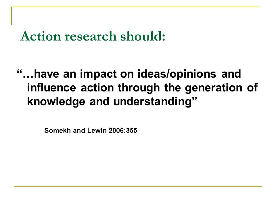 Action research should: …have an impact on ideas/opinions and influence action through the generation of knowledge and understanding Somekh and Lewin 2006:355