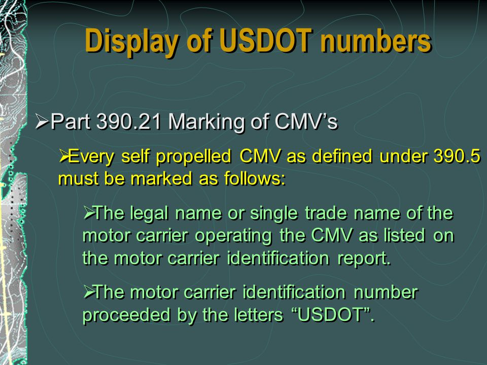Display of USDOT numbers Part 390.21 Marking of CMVs Every self propelled CMV as defined under 390.5 must be marked as follows: The legal name or sing