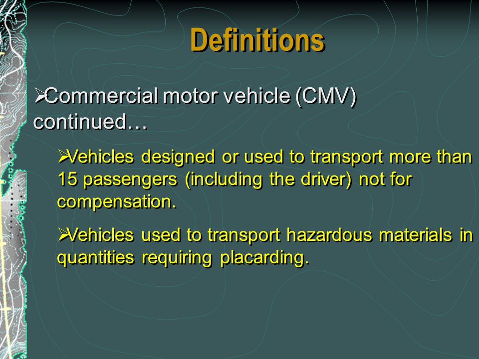 Definitions Commercial motor vehicle (CMV) continued… Vehicles designed or used to transport more than 15 passengers (including the driver) not for co