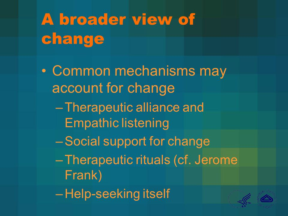 A broader view of change Common mechanisms may account for change –Therapeutic alliance and Empathic listening –Social support for change –Therapeutic rituals (cf.