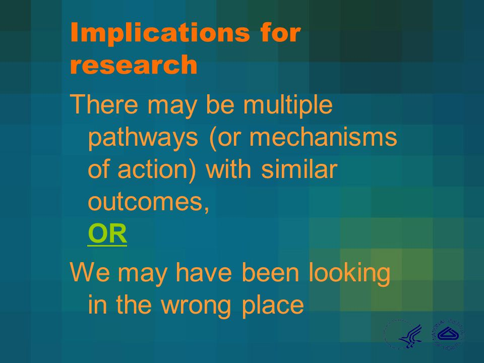 Implications for research There may be multiple pathways (or mechanisms of action) with similar outcomes, OR We may have been looking in the wrong place