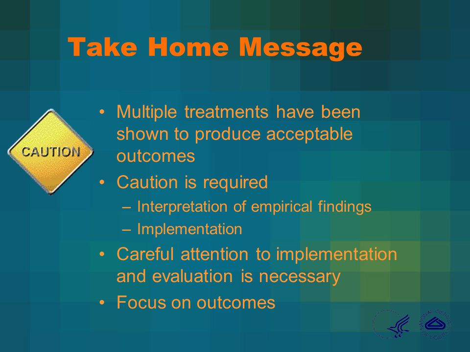 Take Home Message Multiple treatments have been shown to produce acceptable outcomes Caution is required –Interpretation of empirical findings –Implementation Careful attention to implementation and evaluation is necessary Focus on outcomes