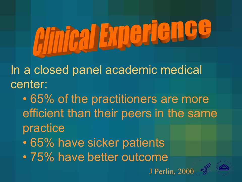 In a closed panel academic medical center: 65% of the practitioners are more efficient than their peers in the same practice 65% have sicker patients 75% have better outcome J Perlin, 2000