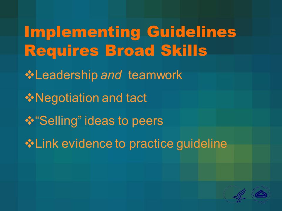 Implementing Guidelines Requires Broad Skills Leadership and teamwork Negotiation and tact Selling ideas to peers Link evidence to practice guideline