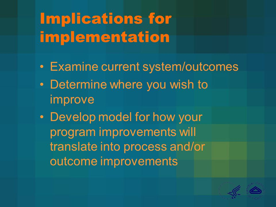 Implications for implementation Examine current system/outcomes Determine where you wish to improve Develop model for how your program improvements will translate into process and/or outcome improvements