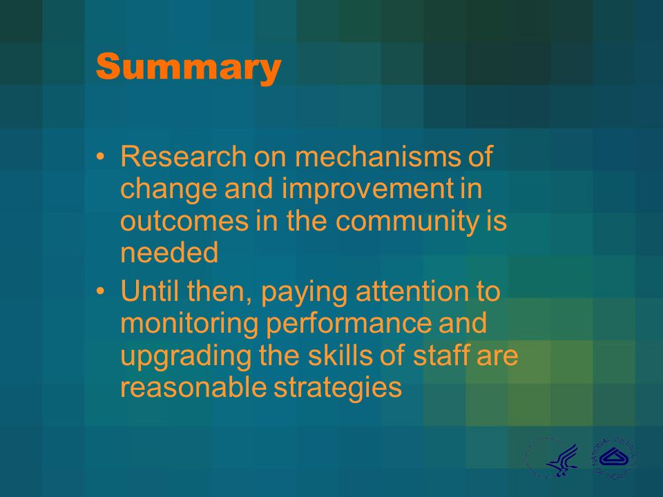 Summary Research on mechanisms of change and improvement in outcomes in the community is needed Until then, paying attention to monitoring performance and upgrading the skills of staff are reasonable strategies