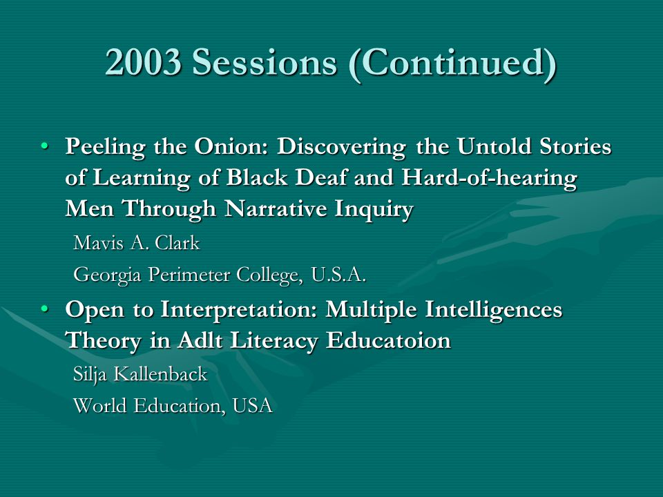 2003 Sessions (Continued) Peeling the Onion: Discovering the Untold Stories of Learning of Black Deaf and Hard-of-hearing Men Through Narrative Inquir