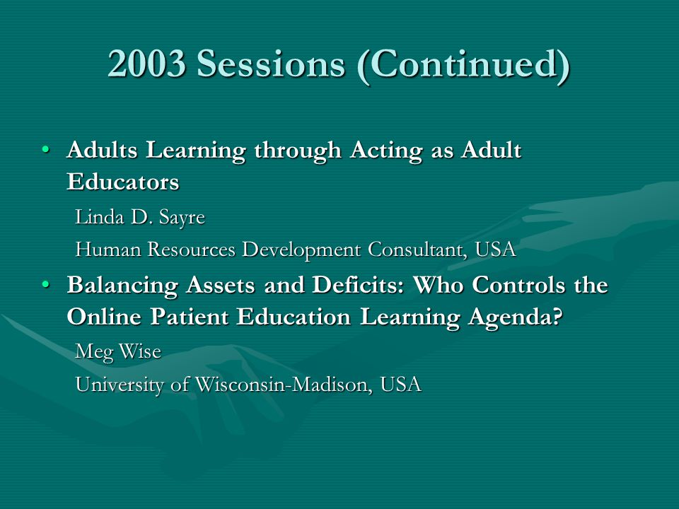2003 Sessions (Continued) Adults Learning through Acting as Adult EducatorsAdults Learning through Acting as Adult Educators Linda D. Sayre Human Reso