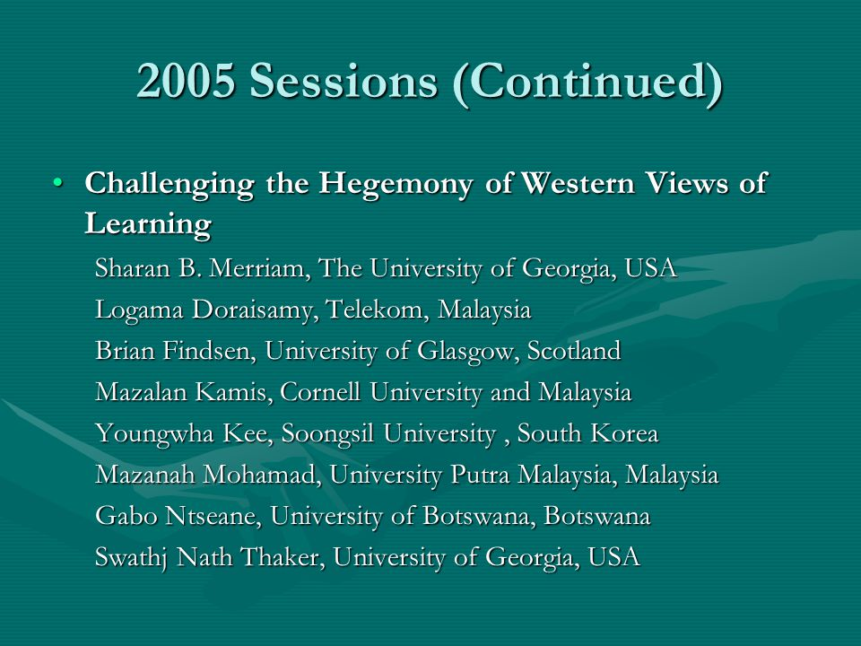 2005 Sessions (Continued) Challenging the Hegemony of Western Views of LearningChallenging the Hegemony of Western Views of Learning Sharan B. Merriam