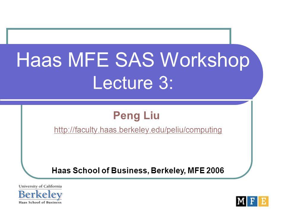 Haas MFE SAS Workshop Lecture 3: Peng Liu http://faculty.haas.berkeley.edu/peliu/computing http://faculty.haas.berkeley.edu/peliu/computing Haas Schoo