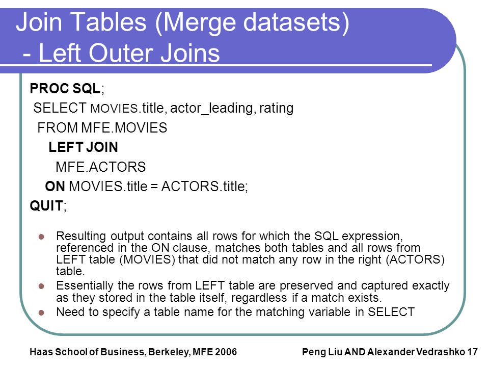 Haas School of Business, Berkeley, MFE 2006 Peng Liu AND Alexander Vedrashko 17 Join Tables (Merge datasets) - Left Outer Joins PROC SQL; SELECT MOVIE