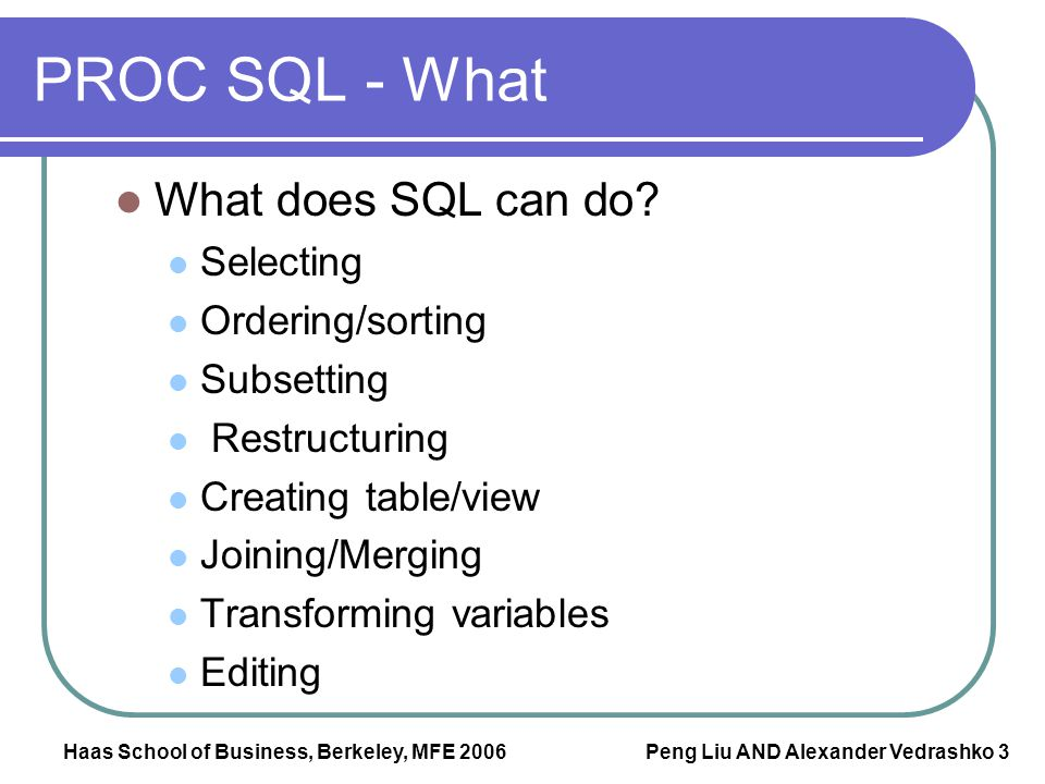 Haas School of Business, Berkeley, MFE 2006 Peng Liu AND Alexander Vedrashko 3 PROC SQL - What What does SQL can do? Selecting Ordering/sorting Subset