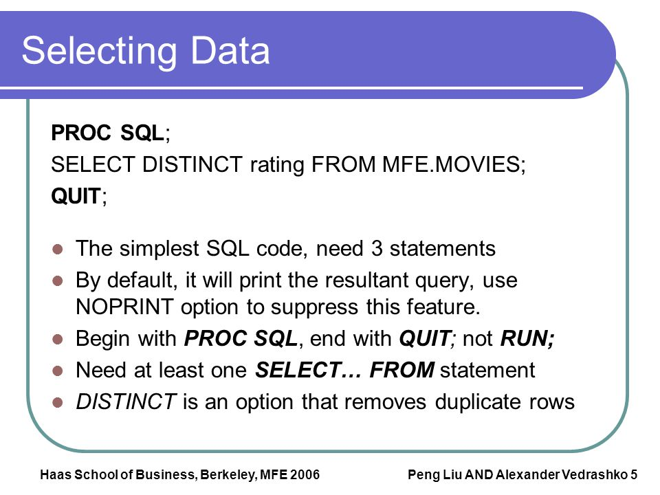Haas School of Business, Berkeley, MFE 2006 Peng Liu AND Alexander Vedrashko 5 Selecting Data PROC SQL; SELECT DISTINCT rating FROM MFE.MOVIES; QUIT;