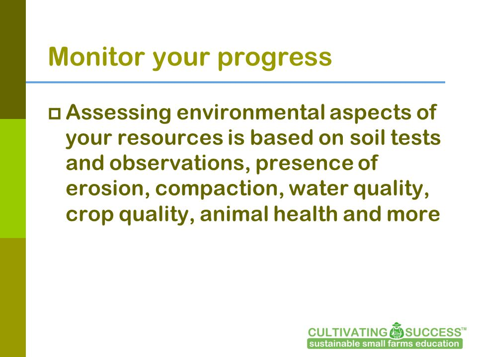 Monitor your progress Assessing environmental aspects of your resources is based on soil tests and observations, presence of erosion, compaction, water quality, crop quality, animal health and more