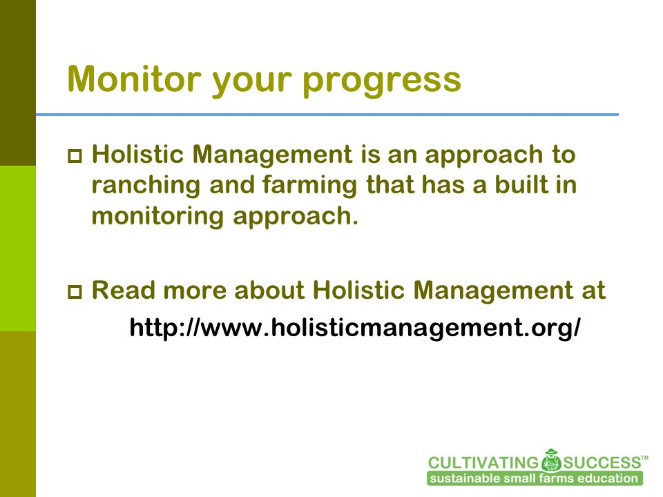 Monitor your progress Holistic Management is an approach to ranching and farming that has a built in monitoring approach.