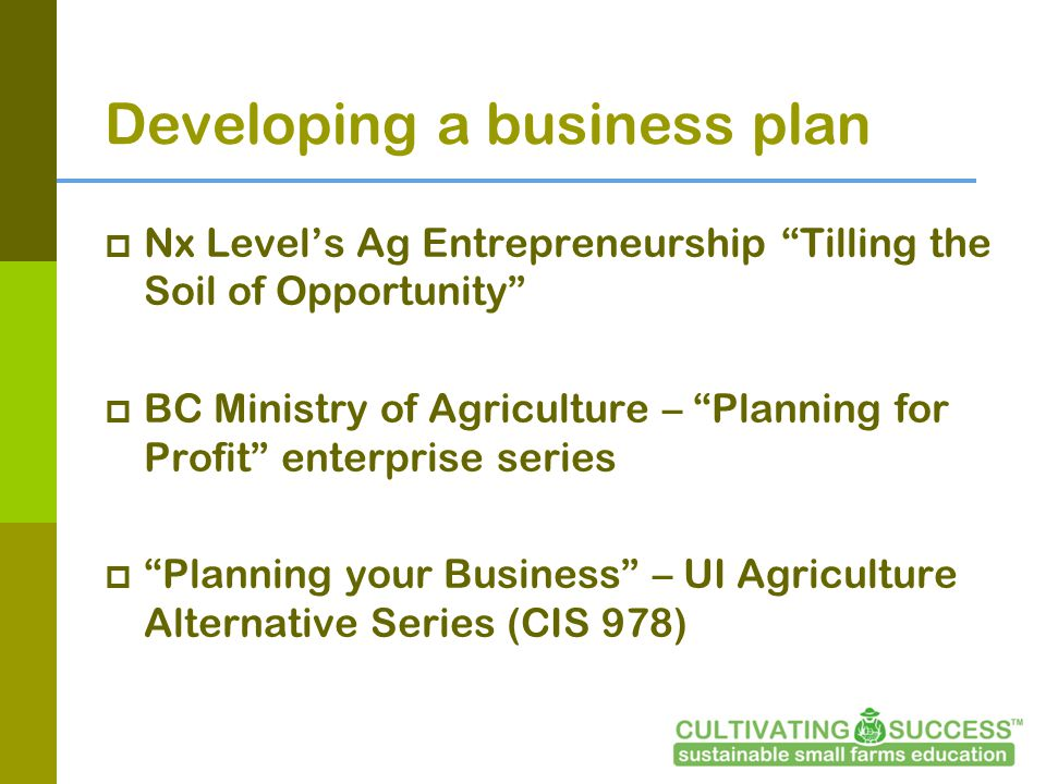 Developing a business plan Nx Levels Ag Entrepreneurship Tilling the Soil of Opportunity BC Ministry of Agriculture – Planning for Profit enterprise series Planning your Business – UI Agriculture Alternative Series (CIS 978)