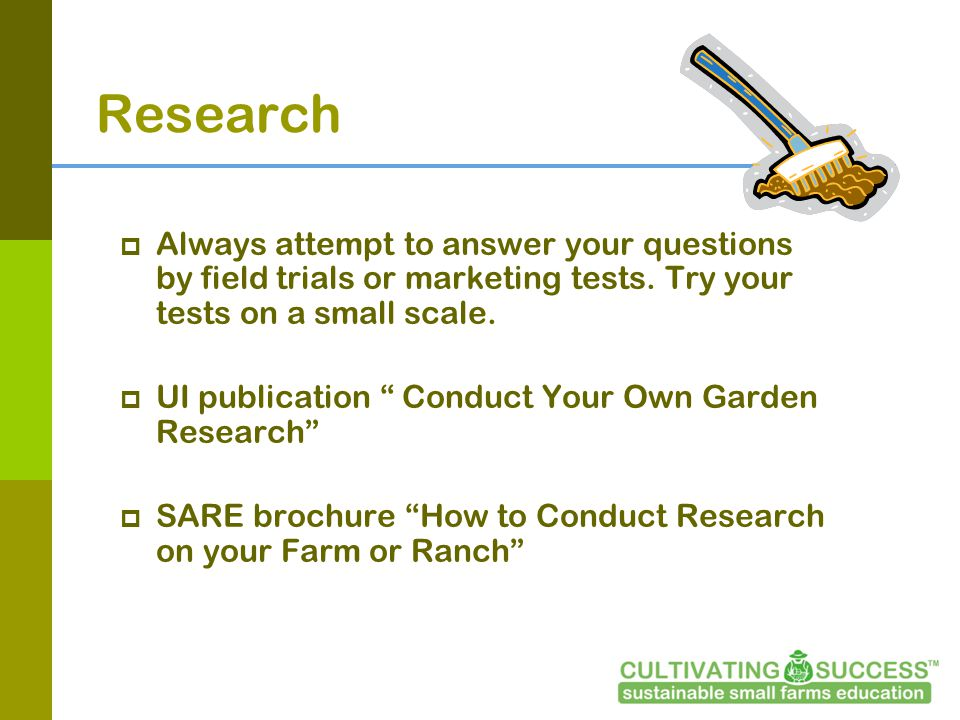 Research Always attempt to answer your questions by field trials or marketing tests.