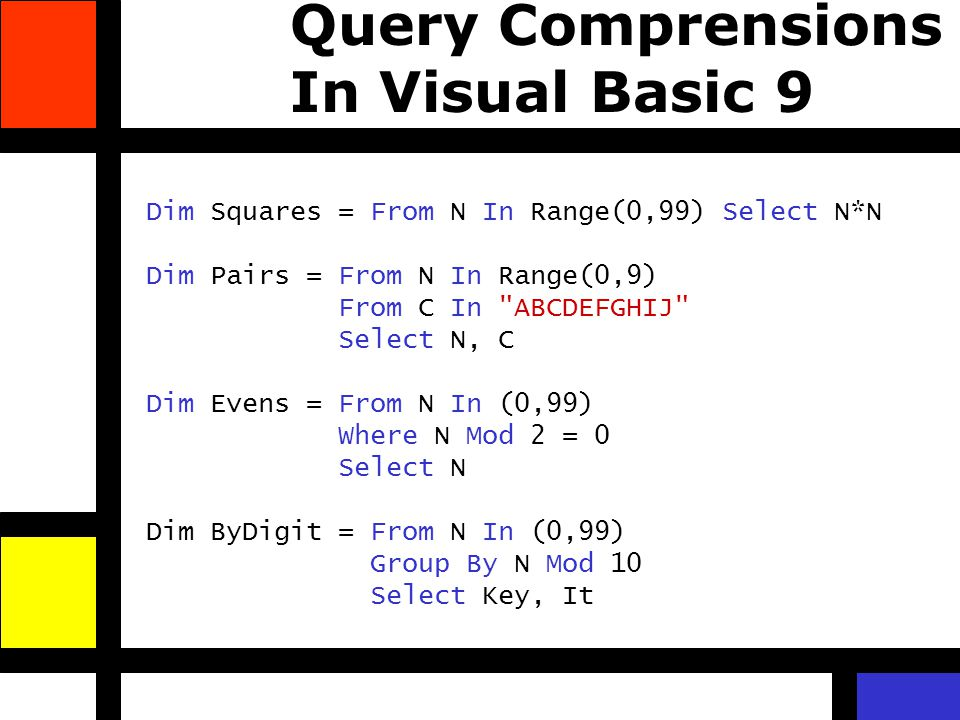 Query Comprensions In Visual Basic 9 Dim Squares = From N In Range(0,99) Select N*N Dim Pairs = From N In Range(0,9) From C In