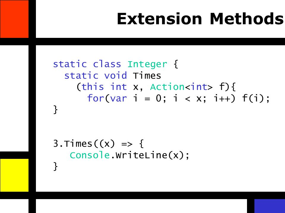 Extension Methods static class Integer { static void Times (this int x, Action f){ for(var i = 0; i < x; i++) f(i); } 3.Times((x) => { Console.WriteLi