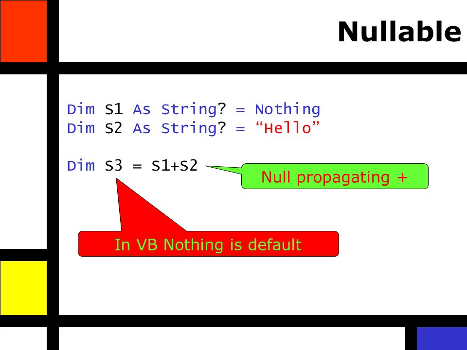 Dim S1 As String? = Nothing Dim S2 As String? = Hello Dim S3 = S1+S2 Nullable Null propagating + In VB Nothing is default