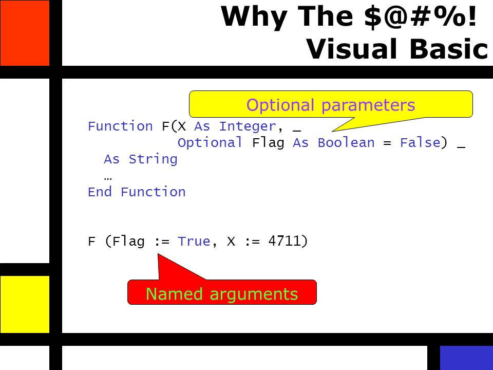 Why The $@#%! Visual Basic Function F(X As Integer, _ Optional Flag As Boolean = False) _ As String … End Function F (Flag := True, X := 4711) Optiona