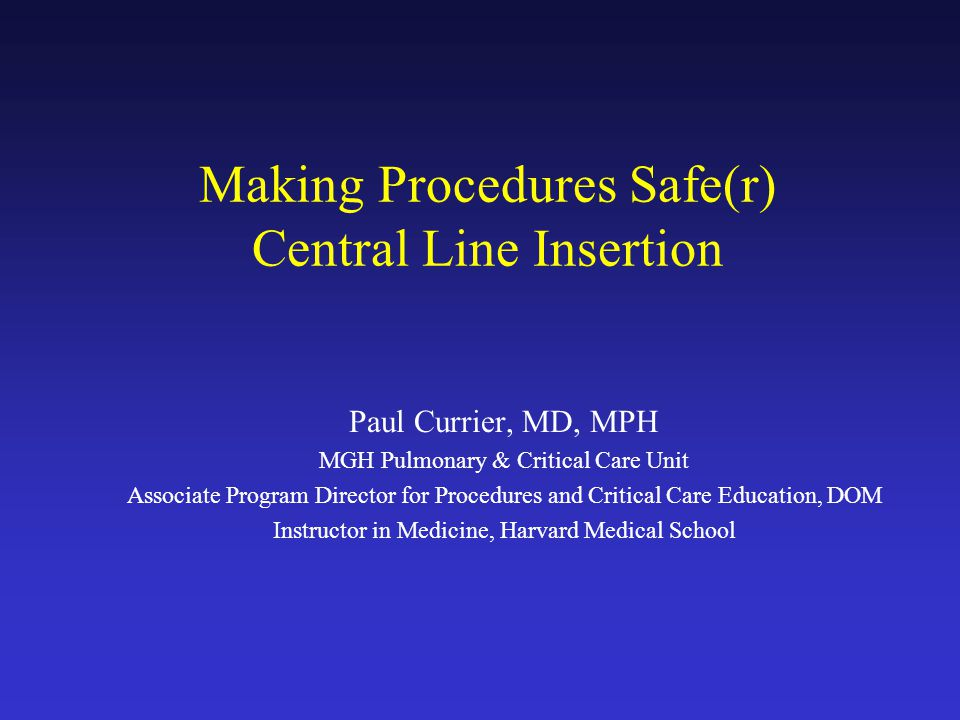 Making Procedures Safe(r) Central Line Insertion Paul Currier, MD, MPH MGH Pulmonary & Critical Care Unit Associate Program Director for Procedures and Critical Care Education, DOM Instructor in Medicine, Harvard Medical School