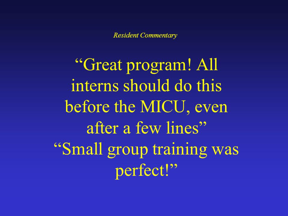 Great program! All interns should do this before the MICU, even after a few lines Small group training was perfect! Resident Commentary