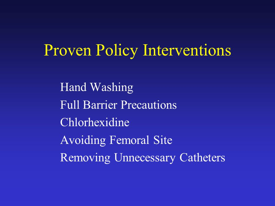 Proven Policy Interventions Hand Washing Full Barrier Precautions Chlorhexidine Avoiding Femoral Site Removing Unnecessary Catheters