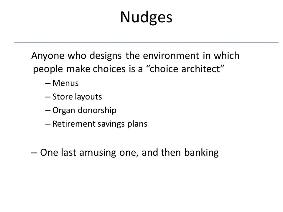 Nudges Anyone who designs the environment in which people make choices is a choice architect – Menus – Store layouts – Organ donorship – Retirement savings plans – One last amusing one, and then banking