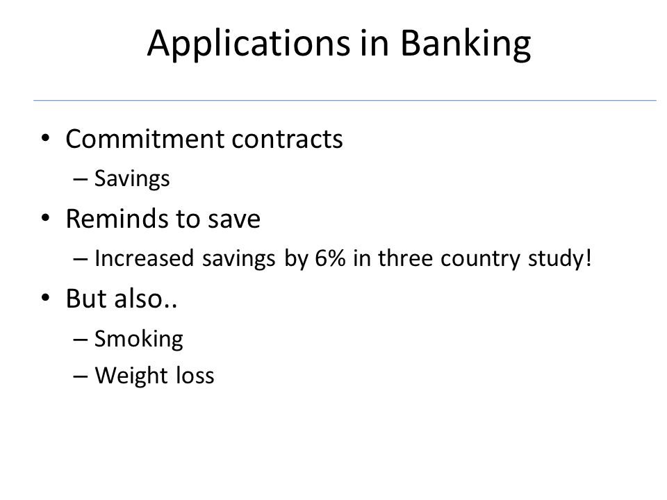 Applications in Banking Commitment contracts – Savings Reminds to save – Increased savings by 6% in three country study! But also.. – Smoking – Weight