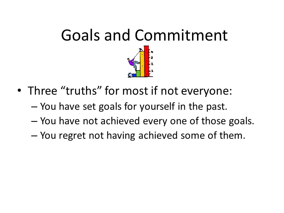 Goals and Commitment Three truths for most if not everyone: – You have set goals for yourself in the past. – You have not achieved every one of those