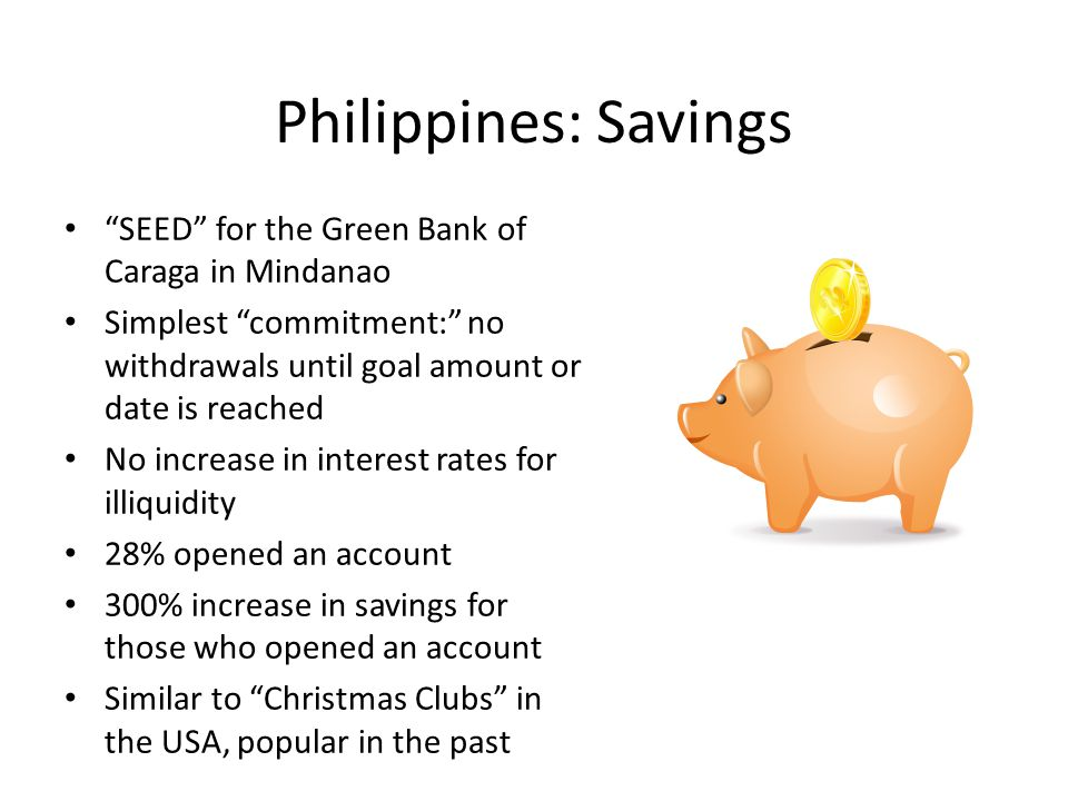 Philippines: Savings SEED for the Green Bank of Caraga in Mindanao Simplest commitment: no withdrawals until goal amount or date is reached No increase in interest rates for illiquidity 28% opened an account 300% increase in savings for those who opened an account Similar to Christmas Clubs in the USA, popular in the past