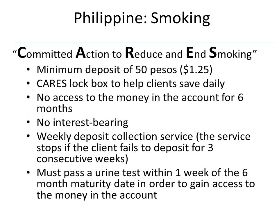 Philippine: Smoking C ommitted A ction to R educe and E nd S moking Minimum deposit of 50 pesos ($1.25) CARES lock box to help clients save daily No access to the money in the account for 6 months No interest-bearing Weekly deposit collection service (the service stops if the client fails to deposit for 3 consecutive weeks) Must pass a urine test within 1 week of the 6 month maturity date in order to gain access to the money in the account