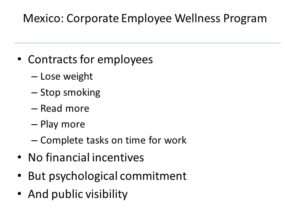 Mexico: Corporate Employee Wellness Program Contracts for employees – Lose weight – Stop smoking – Read more – Play more – Complete tasks on time for work No financial incentives But psychological commitment And public visibility