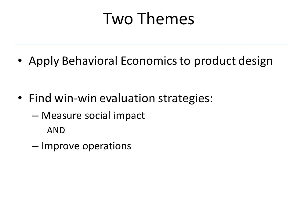 Two Themes Apply Behavioral Economics to product design Find win-win evaluation strategies: – Measure social impact AND – Improve operations