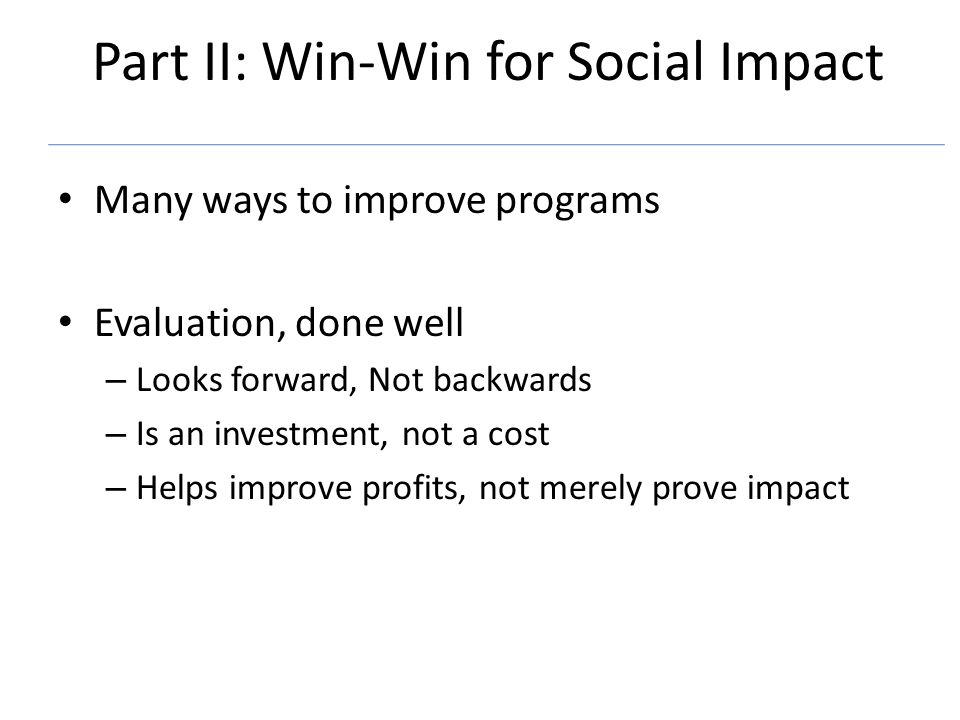 Part II: Win-Win for Social Impact Many ways to improve programs Evaluation, done well – Looks forward, Not backwards – Is an investment, not a cost – Helps improve profits, not merely prove impact