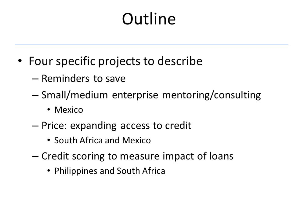 Outline Four specific projects to describe – Reminders to save – Small/medium enterprise mentoring/consulting Mexico – Price: expanding access to credit South Africa and Mexico – Credit scoring to measure impact of loans Philippines and South Africa