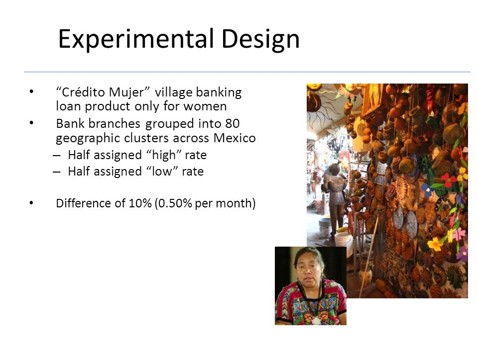 Experimental Design Crédito Mujer village banking loan product only for women Bank branches grouped into 80 geographic clusters across Mexico – Half assigned high rate – Half assigned low rate Difference of 10% (0.50% per month)