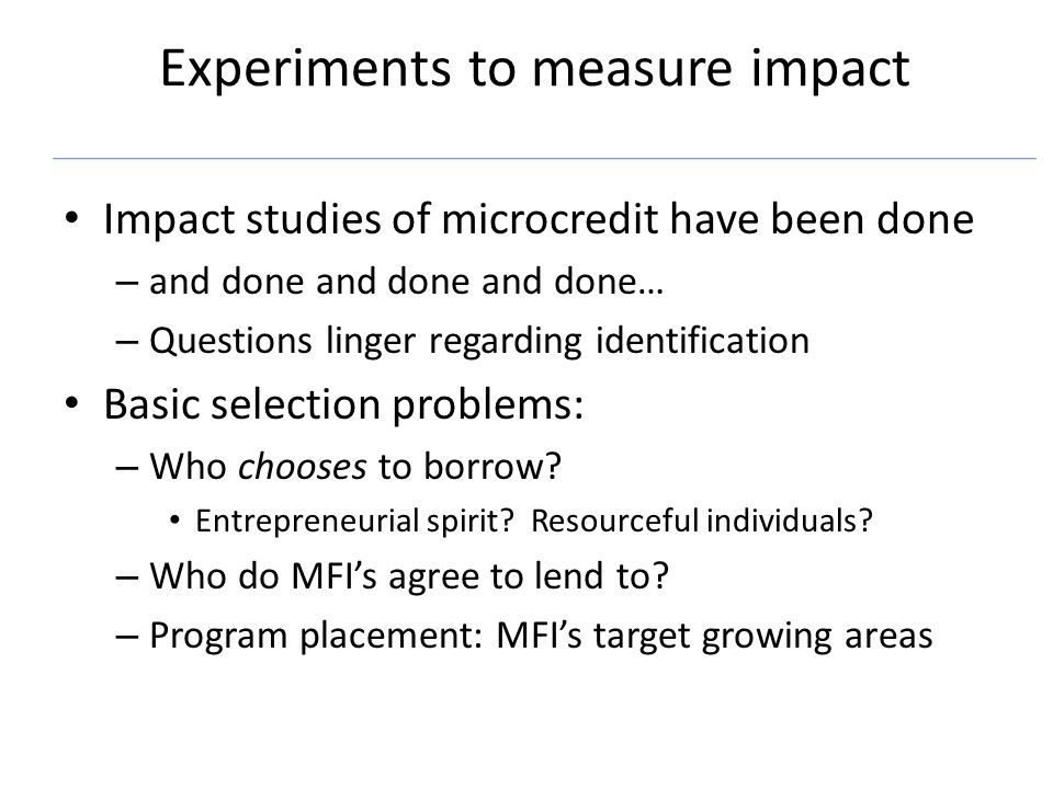 Experiments to measure impact Impact studies of microcredit have been done – and done and done and done… – Questions linger regarding identification Basic selection problems: – Who chooses to borrow.