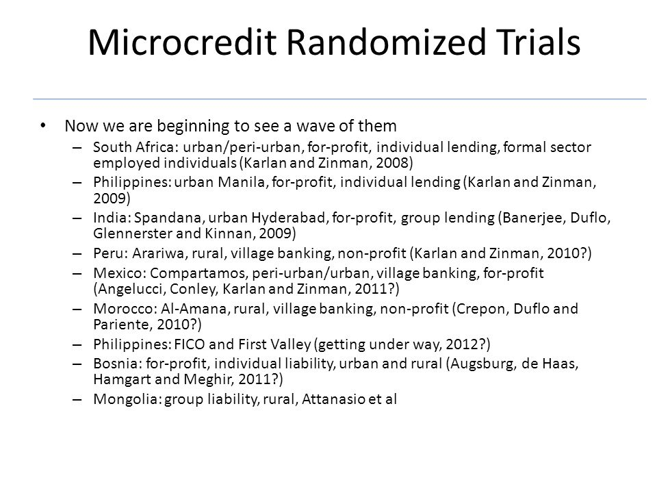 Microcredit Randomized Trials Now we are beginning to see a wave of them – South Africa: urban/peri-urban, for-profit, individual lending, formal sector employed individuals (Karlan and Zinman, 2008) – Philippines: urban Manila, for-profit, individual lending (Karlan and Zinman, 2009) – India: Spandana, urban Hyderabad, for-profit, group lending (Banerjee, Duflo, Glennerster and Kinnan, 2009) – Peru: Arariwa, rural, village banking, non-profit (Karlan and Zinman, 2010?) – Mexico: Compartamos, peri-urban/urban, village banking, for-profit (Angelucci, Conley, Karlan and Zinman, 2011?) – Morocco: Al-Amana, rural, village banking, non-profit (Crepon, Duflo and Pariente, 2010?) – Philippines: FICO and First Valley (getting under way, 2012?) – Bosnia: for-profit, individual liability, urban and rural (Augsburg, de Haas, Hamgart and Meghir, 2011?) – Mongolia: group liability, rural, Attanasio et al