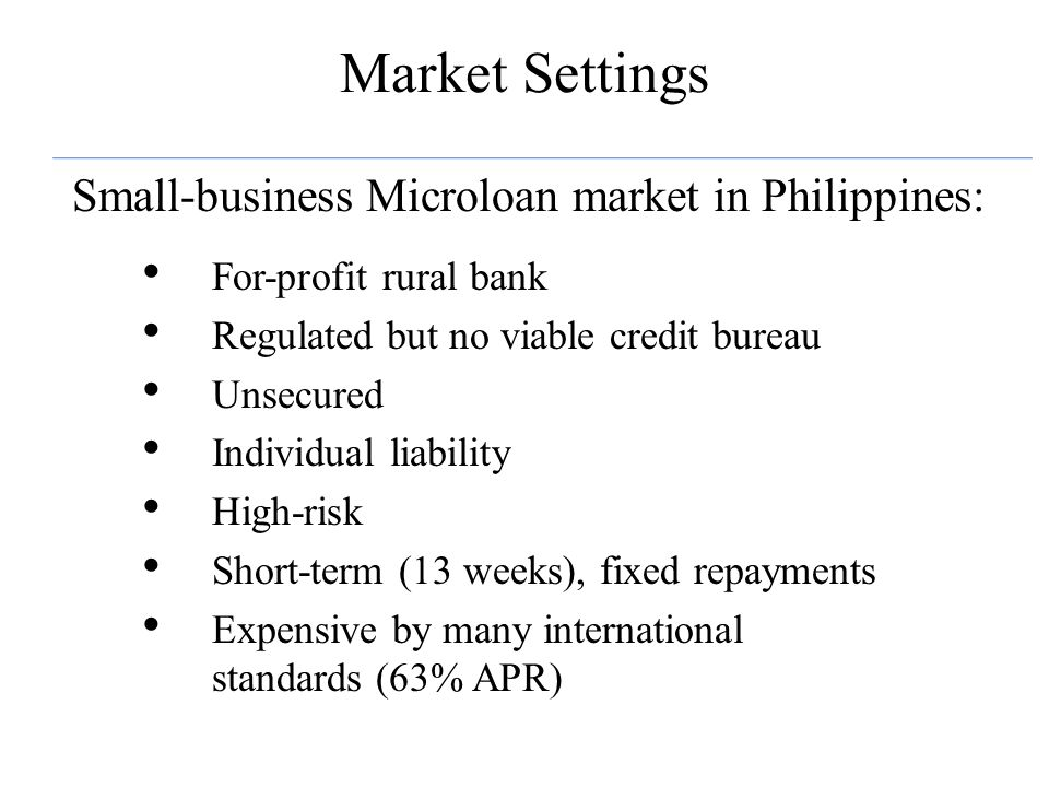 Market Settings Small-business Microloan market in Philippines: For-profit rural bank Regulated but no viable credit bureau Unsecured Individual liability High-risk Short-term (13 weeks), fixed repayments Expensive by many international standards (63% APR)