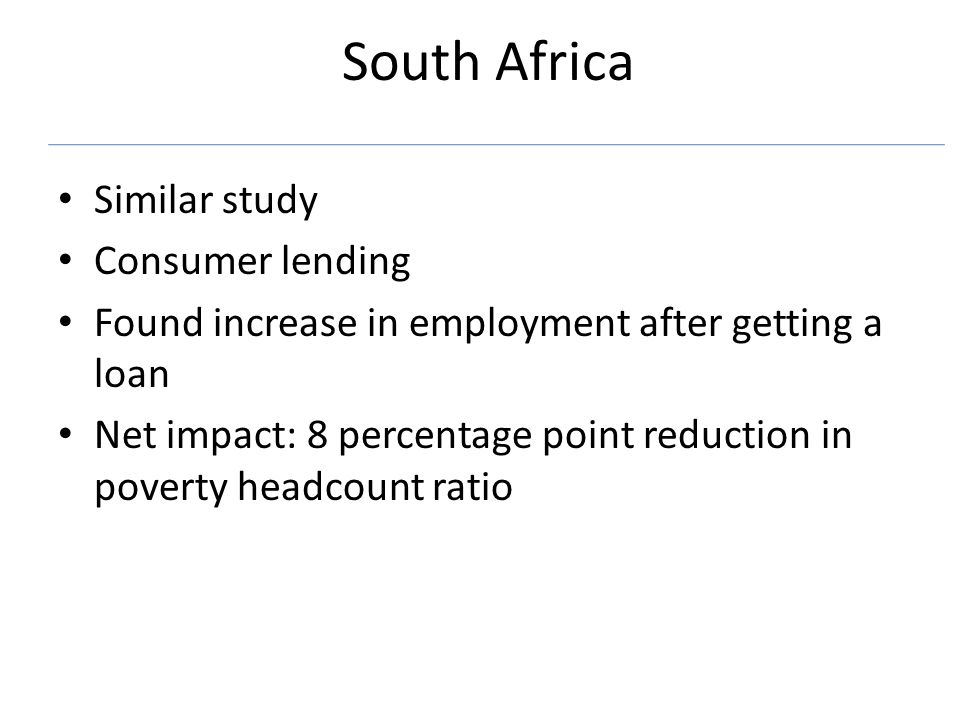 South Africa Similar study Consumer lending Found increase in employment after getting a loan Net impact: 8 percentage point reduction in poverty headcount ratio