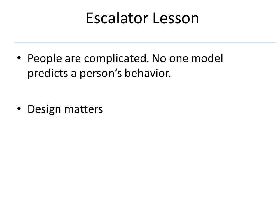 Escalator Lesson People are complicated. No one model predicts a persons behavior. Design matters