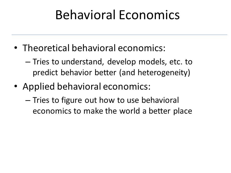 Behavioral Economics Theoretical behavioral economics: – Tries to understand, develop models, etc.