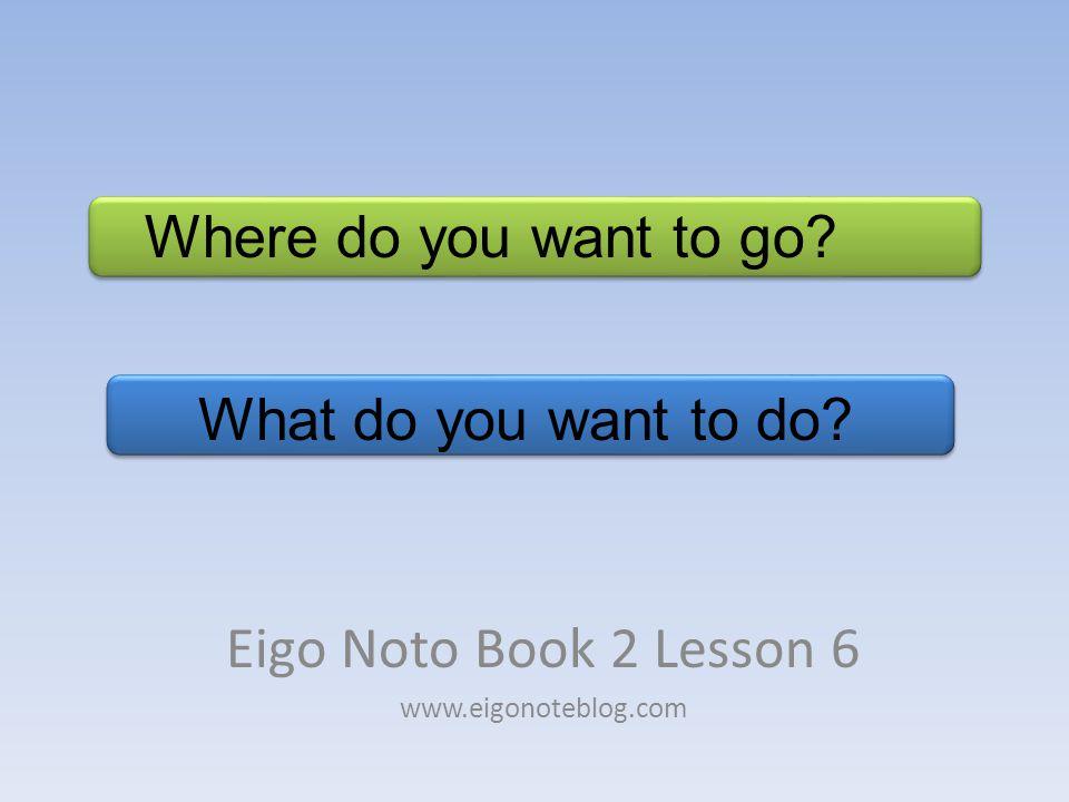 What do you want to do? Eigo Noto Book 2 Lesson 6 www.eigonoteblog.com Where do you want to go?