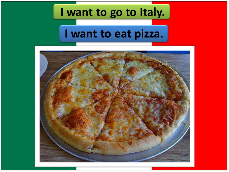 I want to go to Italy. I want to eat pizza.