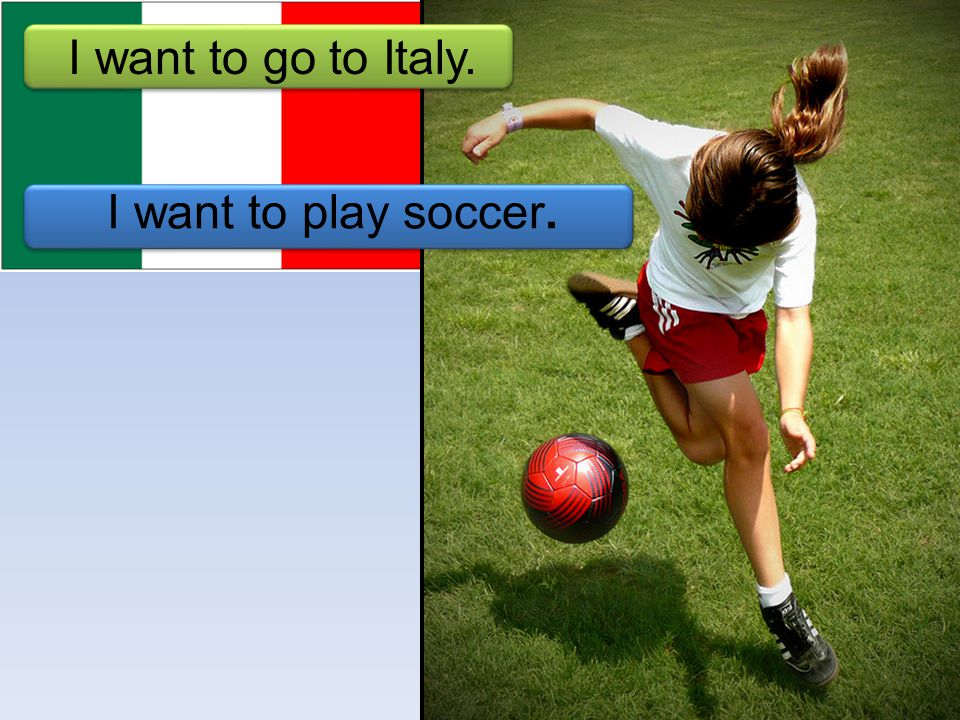 I want to play soccer. I want to go to Italy.