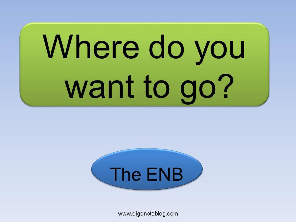 The ENB Where do you want to go? www.eigonoteblog.com