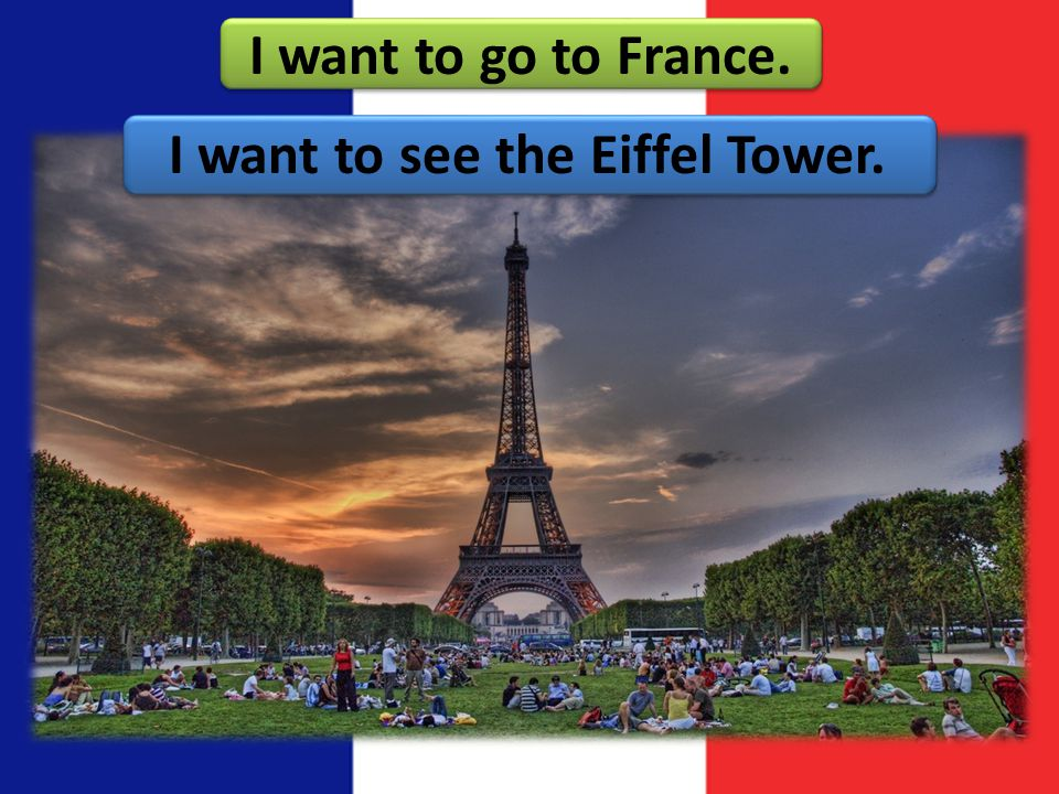 I want to go to France. I want to see the Eiffel Tower.
